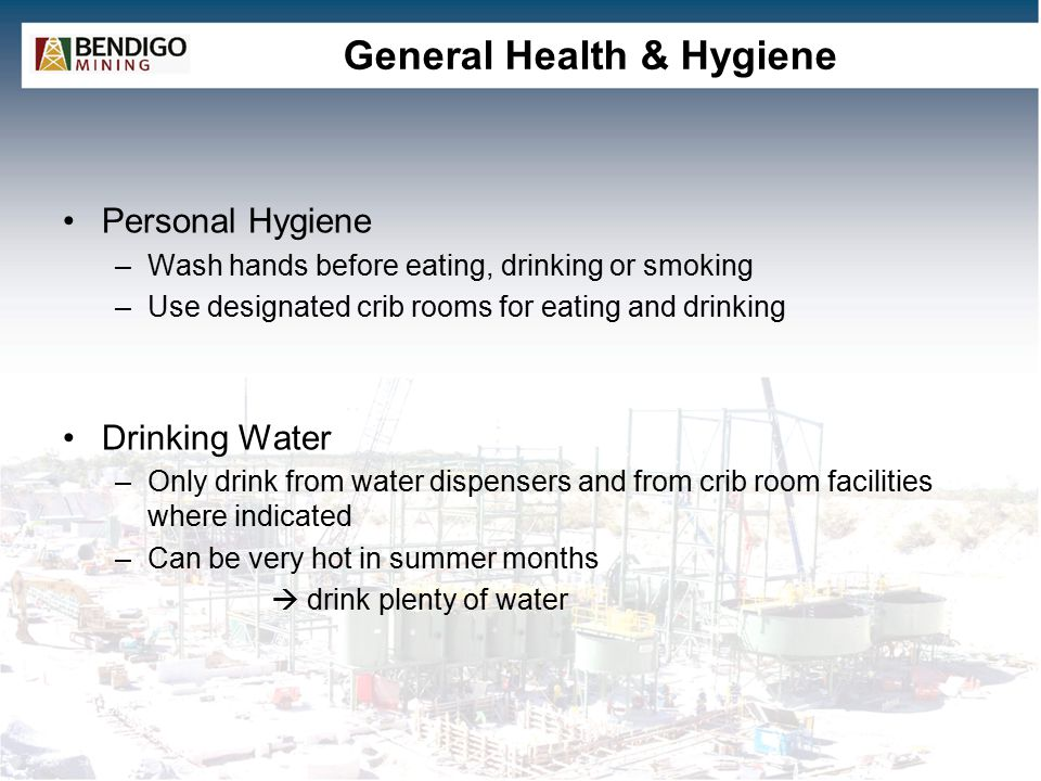 General Health & Hygiene Personal Hygiene –Wash hands before eating, drinking or smoking –Use designated crib rooms for eating and drinking Drinking Water –Only drink from water dispensers and from crib room facilities where indicated –Can be very hot in summer months  drink plenty of water