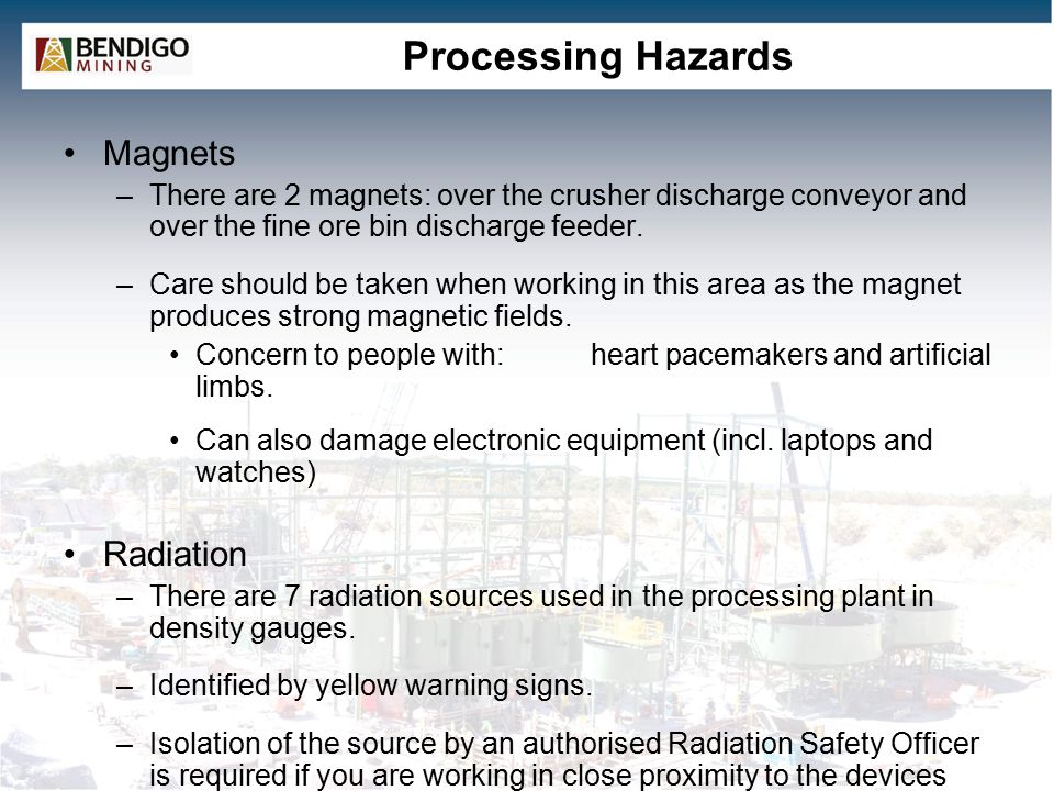 Processing Hazards Magnets –There are 2 magnets: over the crusher discharge conveyor and over the fine ore bin discharge feeder. –Care should be taken