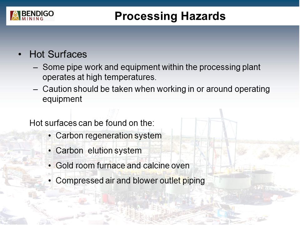 Processing Hazards Hot Surfaces –Some pipe work and equipment within the processing plant operates at high temperatures.