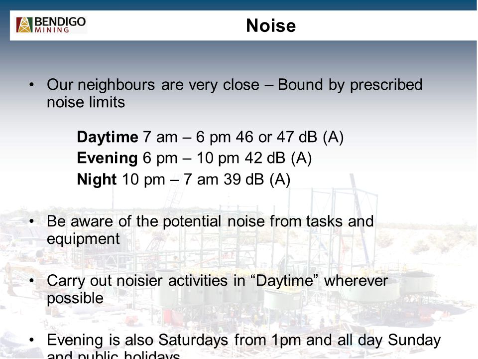 Noise Our neighbours are very close – Bound by prescribed noise limits Daytime 7 am – 6 pm 46 or 47 dB (A) Evening 6 pm – 10 pm 42 dB (A) Night 10 pm