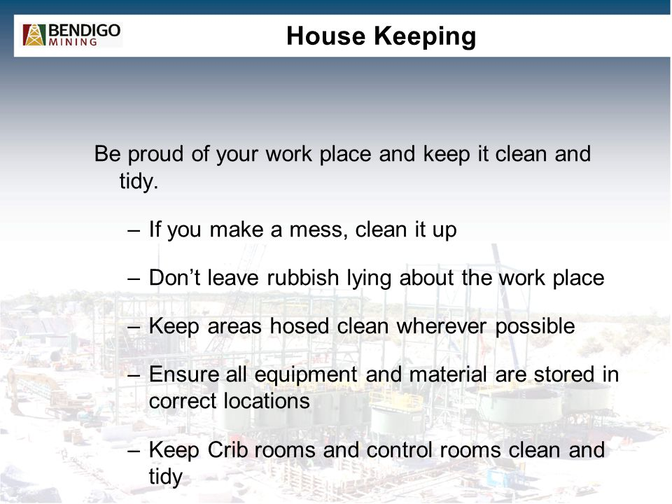 House Keeping Be proud of your work place and keep it clean and tidy. –If you make a mess, clean it up –Don't leave rubbish lying about the work place