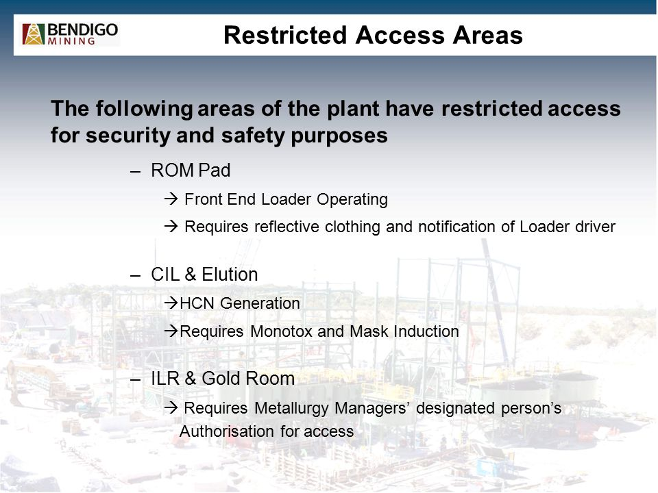 Restricted Access Areas –ROM Pad  Front End Loader Operating  Requires reflective clothing and notification of Loader driver –CIL & Elution  HCN Generation  Requires Monotox and Mask Induction –ILR & Gold Room  Requires Metallurgy Managers' designated person's Authorisation for access The following areas of the plant have restricted access for security and safety purposes