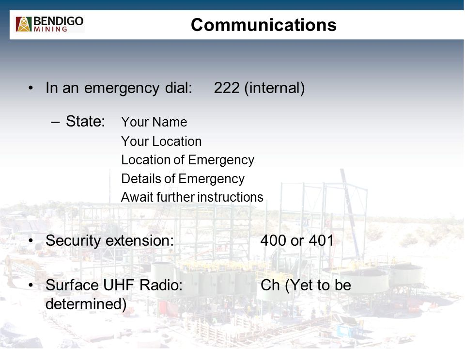 Communications In an emergency dial:222 (internal) –State: Your Name Your Location Location of Emergency Details of Emergency Await further instructions Security extension: 400 or 401 Surface UHF Radio:Ch (Yet to be determined)