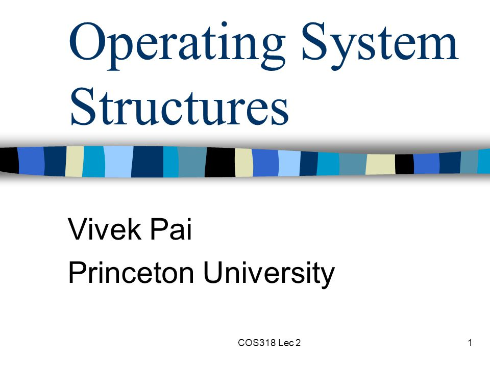 COS318 Lec 21 Operating System Structures Vivek Pai Princeton University