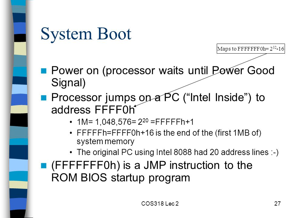 COS318 Lec 227 System Boot Power on (processor waits until Power Good Signal) Processor jumps on a PC ( Intel Inside ) to address FFFF0h 1M= 1,048,576= 2 20 =FFFFFh+1 FFFFFh=FFFF0h+16 is the end of the (first 1MB of) system memory The original PC using Intel 8088 had 20 address lines :-) (FFFFFFF0h) is a JMP instruction to the ROM BIOS startup program Maps to FFFFFFF0h= 2 32 -16