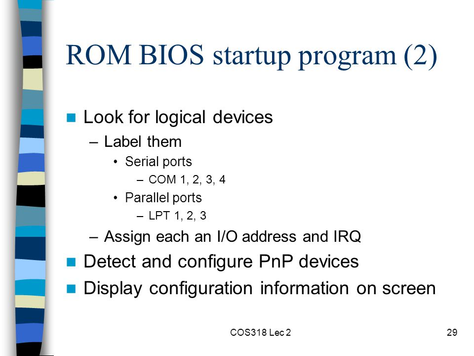 COS318 Lec 229 ROM BIOS startup program (2) Look for logical devices –Label them Serial ports –COM 1, 2, 3, 4 Parallel ports –LPT 1, 2, 3 –Assign each an I/O address and IRQ Detect and configure PnP devices Display configuration information on screen