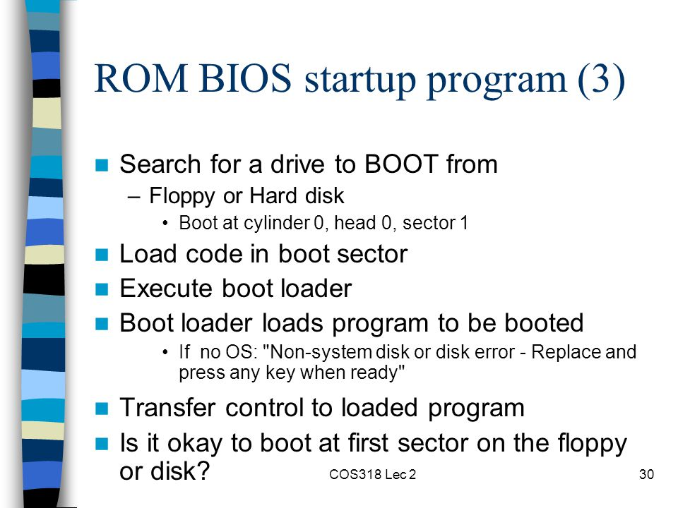 COS318 Lec 230 ROM BIOS startup program (3) Search for a drive to BOOT from –Floppy or Hard disk Boot at cylinder 0, head 0, sector 1 Load code in boot sector Execute boot loader Boot loader loads program to be booted If no OS: Non-system disk or disk error - Replace and press any key when ready Transfer control to loaded program Is it okay to boot at first sector on the floppy or disk?