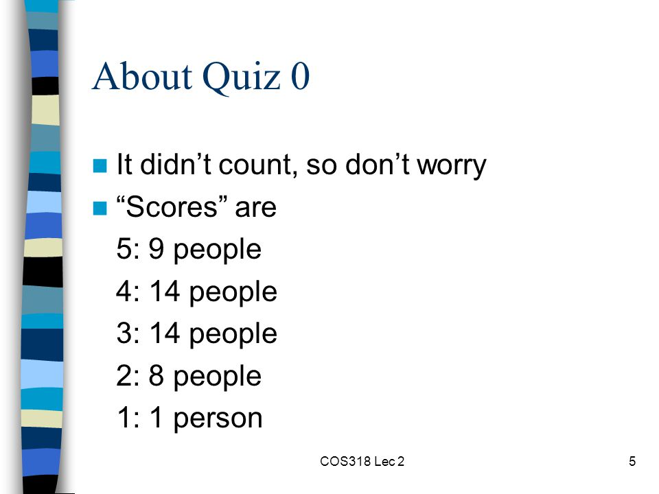 COS318 Lec 25 About Quiz 0 It didn't count, so don't worry Scores are 5: 9 people 4: 14 people 3: 14 people 2: 8 people 1: 1 person