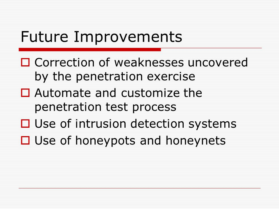 Future Improvements  Correction of weaknesses uncovered by the penetration exercise  Automate and customize the penetration test process  Use of intrusion detection systems  Use of honeypots and honeynets