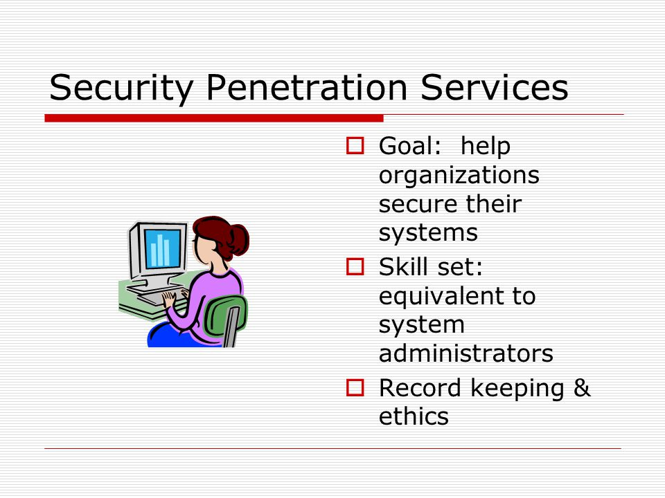 Security Penetration Services  Goal: help organizations secure their systems  Skill set: equivalent to system administrators  Record keeping & ethics