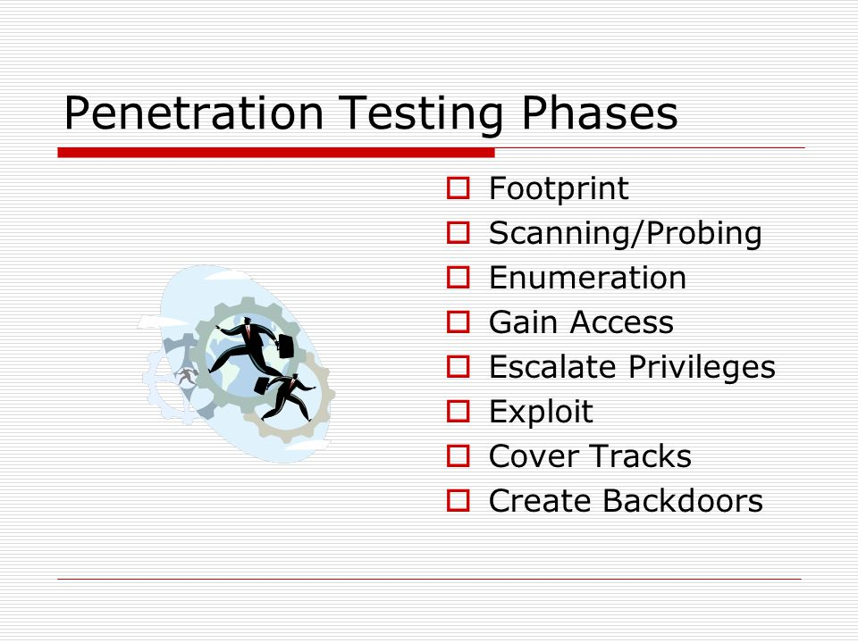 Penetration Testing Phases  Footprint  Scanning/Probing  Enumeration  Gain Access  Escalate Privileges  Exploit  Cover Tracks  Create Backdoors