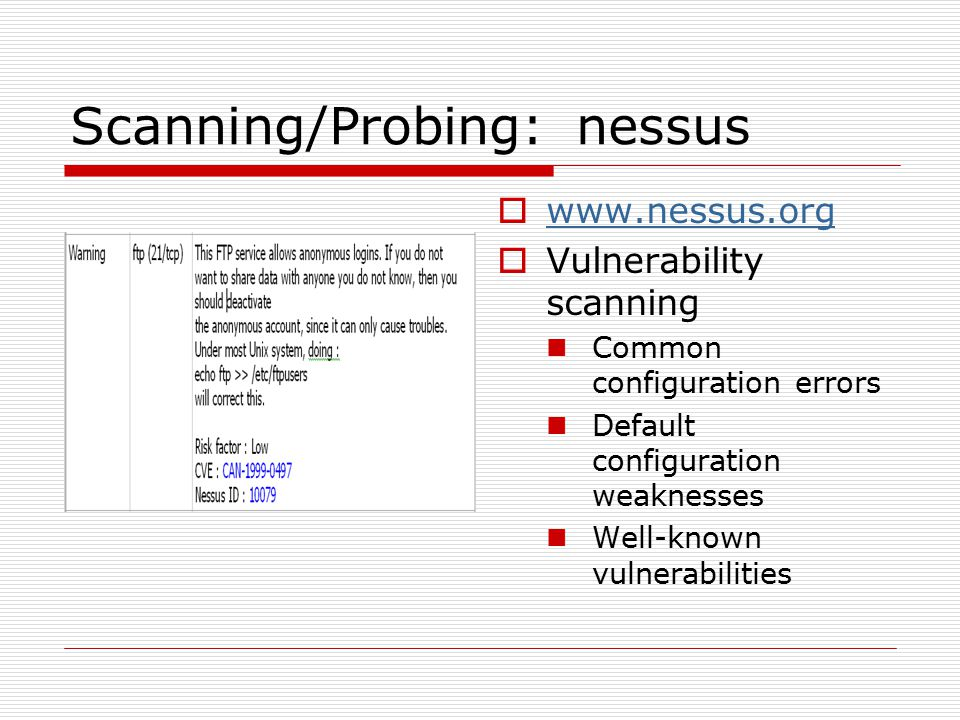 Scanning/Probing: nessus  www.nessus.org www.nessus.org  Vulnerability scanning Common configuration errors Default configuration weaknesses Well-known vulnerabilities