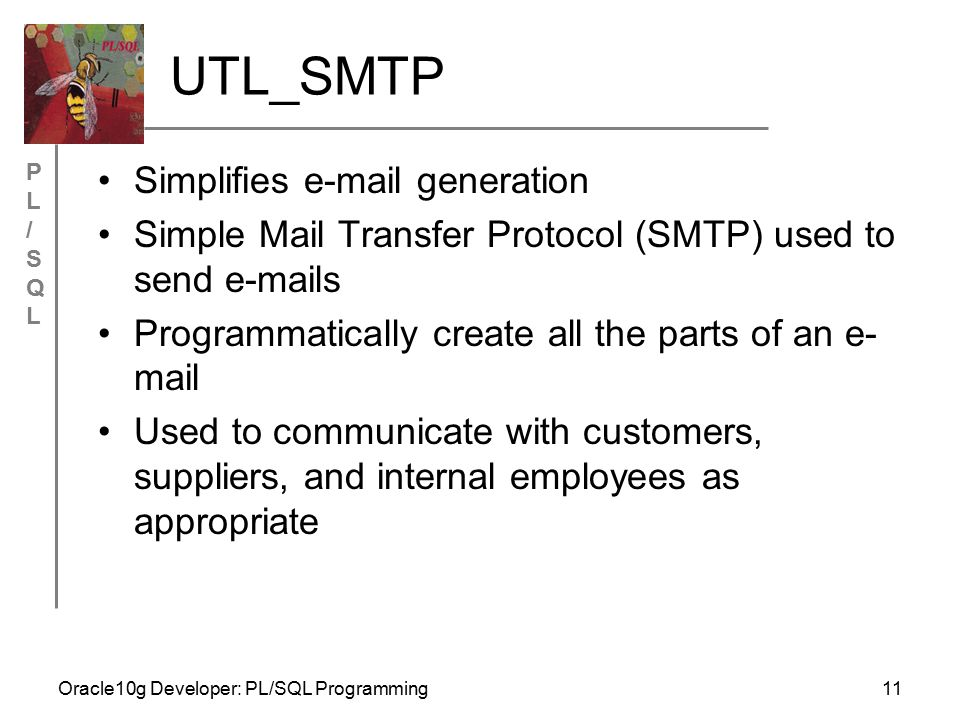 PL/SQLPL/SQL Oracle10g Developer: PL/SQL Programming11 UTL_SMTP Simplifies e-mail generation Simple Mail Transfer Protocol (SMTP) used to send e-mails Programmatically create all the parts of an e- mail Used to communicate with customers, suppliers, and internal employees as appropriate