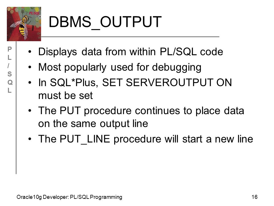 PL/SQLPL/SQL Oracle10g Developer: PL/SQL Programming16 DBMS_OUTPUT Displays data from within PL/SQL code Most popularly used for debugging In SQL*Plus, SET SERVEROUTPUT ON must be set The PUT procedure continues to place data on the same output line The PUT_LINE procedure will start a new line