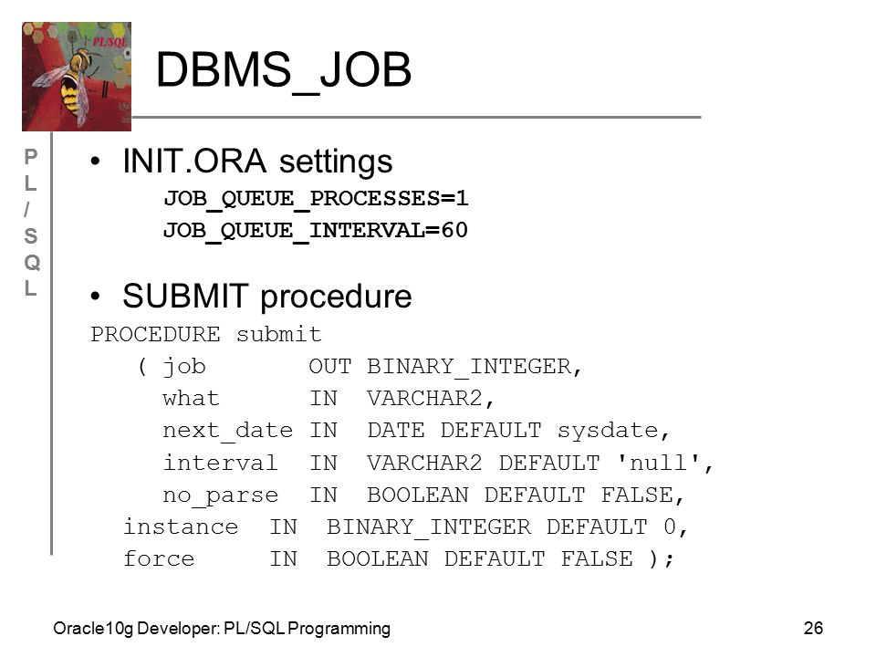PL/SQLPL/SQL Oracle10g Developer: PL/SQL Programming26 DBMS_JOB INIT.ORA settings JOB_QUEUE_PROCESSES=1 JOB_QUEUE_INTERVAL=60 SUBMIT procedure PROCEDURE submit ( job OUT BINARY_INTEGER, what IN VARCHAR2, next_date IN DATE DEFAULT sysdate, interval IN VARCHAR2 DEFAULT null , no_parse IN BOOLEAN DEFAULT FALSE, instance IN BINARY_INTEGER DEFAULT 0, force IN BOOLEAN DEFAULT FALSE );