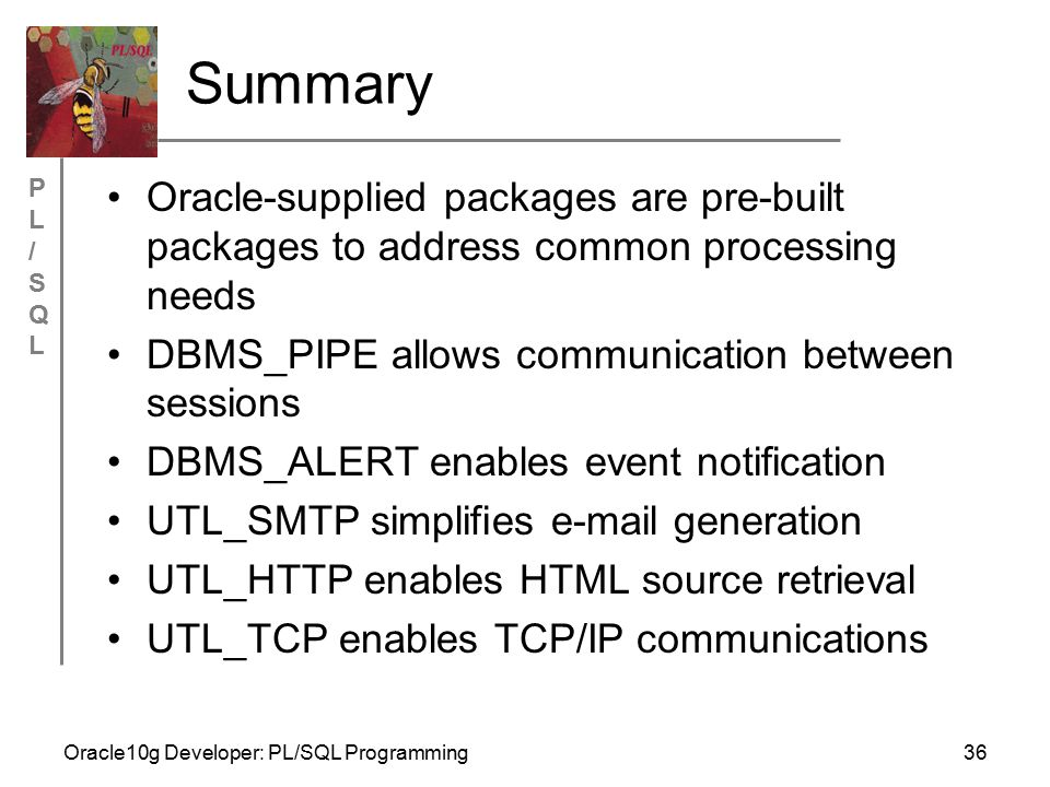 PL/SQLPL/SQL Oracle10g Developer: PL/SQL Programming36 Summary Oracle-supplied packages are pre-built packages to address common processing needs DBMS_PIPE allows communication between sessions DBMS_ALERT enables event notification UTL_SMTP simplifies e-mail generation UTL_HTTP enables HTML source retrieval UTL_TCP enables TCP/IP communications
