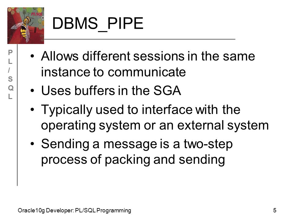 PL/SQLPL/SQL Oracle10g Developer: PL/SQL Programming5 DBMS_PIPE Allows different sessions in the same instance to communicate Uses buffers in the SGA Typically used to interface with the operating system or an external system Sending a message is a two-step process of packing and sending