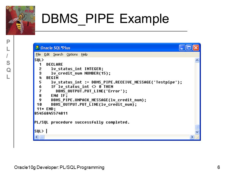 PL/SQLPL/SQL Oracle10g Developer: PL/SQL Programming7 DBMS_ALERT Allows real-time messages or alerts to be sent to users upon a particular event Accomplished in a database trigger to be associated with an event An example use is online auctions Process includes: register an alert name, set when alert should signal, and identify users that should be recipients