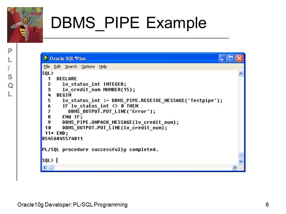 PL/SQLPL/SQL Oracle10g Developer: PL/SQL Programming27 DBMS_JOB Example BEGIN DBMS_JOB.SUBMIT (job => :jobno, what => BEGIN prod_sum_sp; END; , next_date => TRUNC(SYSDATE+1), interval => TRUNC(SYSDATE+1) ); COMMIT; END; /