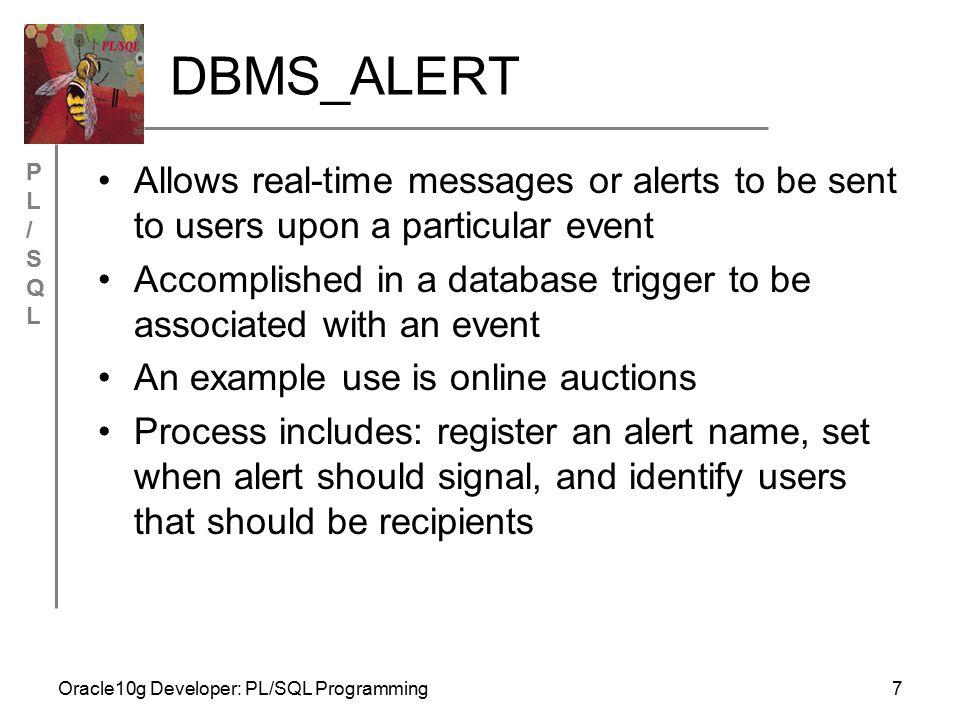 PL/SQLPL/SQL Oracle10g Developer: PL/SQL Programming8 DBMS_ALERT Example Register name DBMS_ALERT.REGISTER('new_bid'); Fire signal in database trigger DBMS_ALERT.SIGNAL('new_bid', TO_CHAR(:new.bid)); Register recipient DBMS_ALERT.WAITONE('new_bid', v_msg, v_status, 600);
