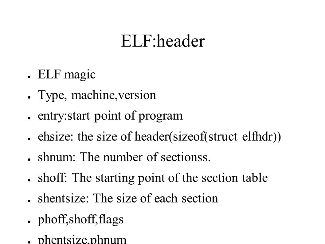 ELF:header ● ELF magic ● Type, machine,version ● entry:start point of program ● ehsize: the size of header(sizeof(struct elfhdr)) ● shnum: The number of sectionss.