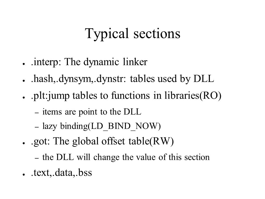 Typical sections ●.interp: The dynamic linker ●.hash,.dynsym,.dynstr: tables used by DLL ●.plt:jump tables to functions in libraries(RO) – items are point to the DLL – lazy binding(LD_BIND_NOW) ●.got: The global offset table(RW) – the DLL will change the value of this section ●.text,.data,.bss