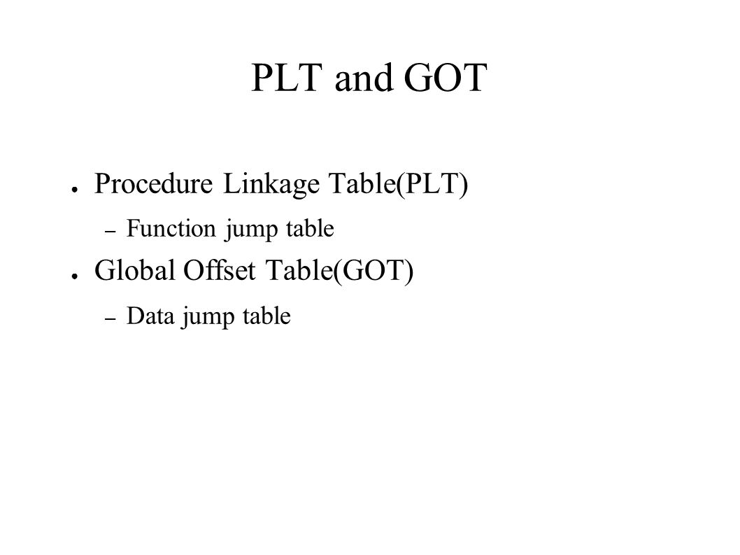 PLT and GOT ● Procedure Linkage Table(PLT) – Function jump table ● Global Offset Table(GOT) – Data jump table