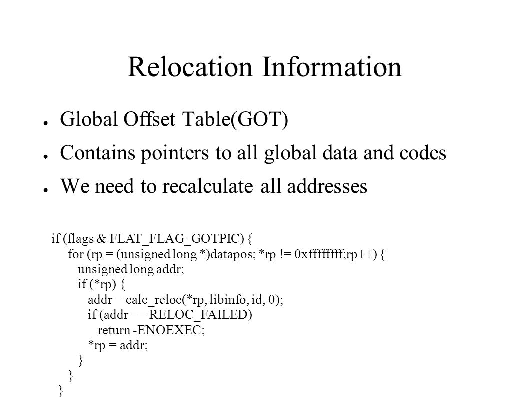 Relocation Information ● Global Offset Table(GOT) ● Contains pointers to all global data and codes ● We need to recalculate all addresses if (flags & FLAT_FLAG_GOTPIC) { for (rp = (unsigned long *)datapos; *rp != 0xffffffff;rp++) { unsigned long addr; if (*rp) { addr = calc_reloc(*rp, libinfo, id, 0); if (addr == RELOC_FAILED) return -ENOEXEC; *rp = addr; }