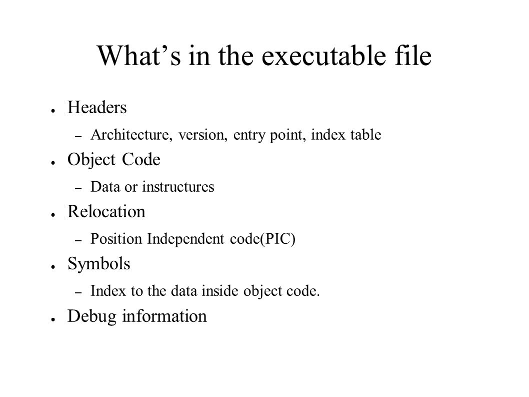 What's in the executable file ● Headers – Architecture, version, entry point, index table ● Object Code – Data or instructures ● Relocation – Position Independent code(PIC) ● Symbols – Index to the data inside object code.