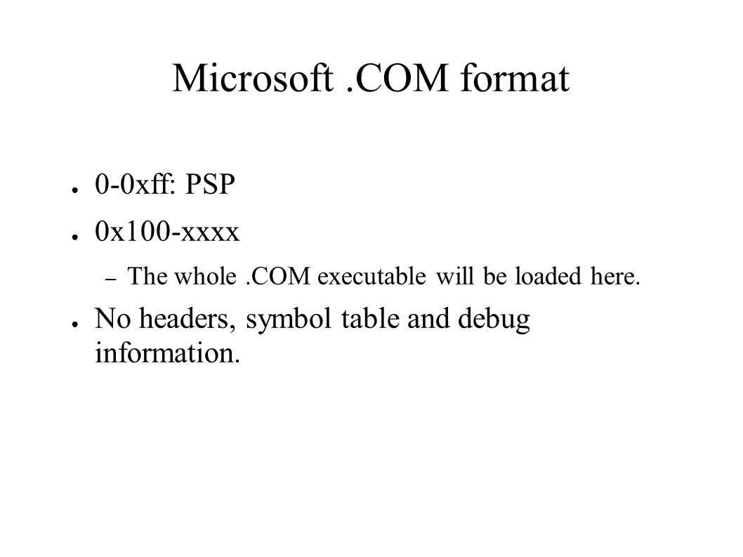 Microsoft.COM format ● 0-0xff: PSP ● 0x100-xxxx – The whole.COM executable will be loaded here.