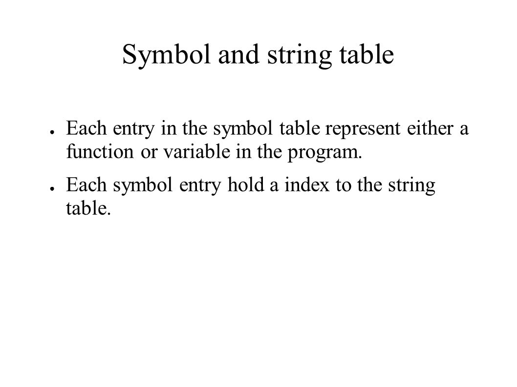 Symbol and string table ● Each entry in the symbol table represent either a function or variable in the program.