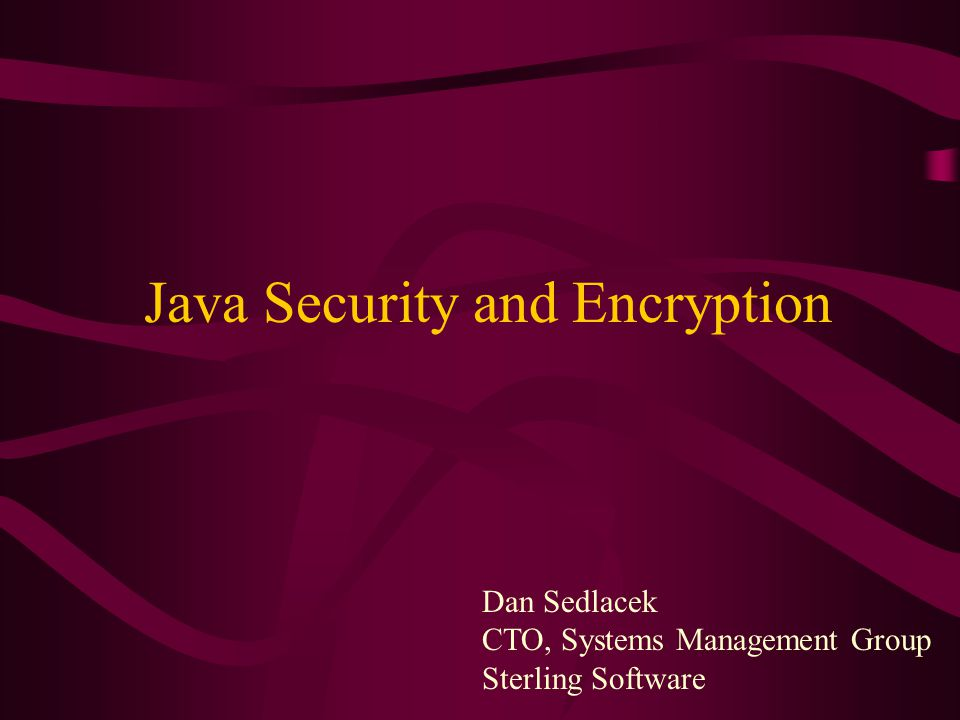 Dan Sedlacek CTO, Systems Management Group Sterling Software Java Security and Encryption