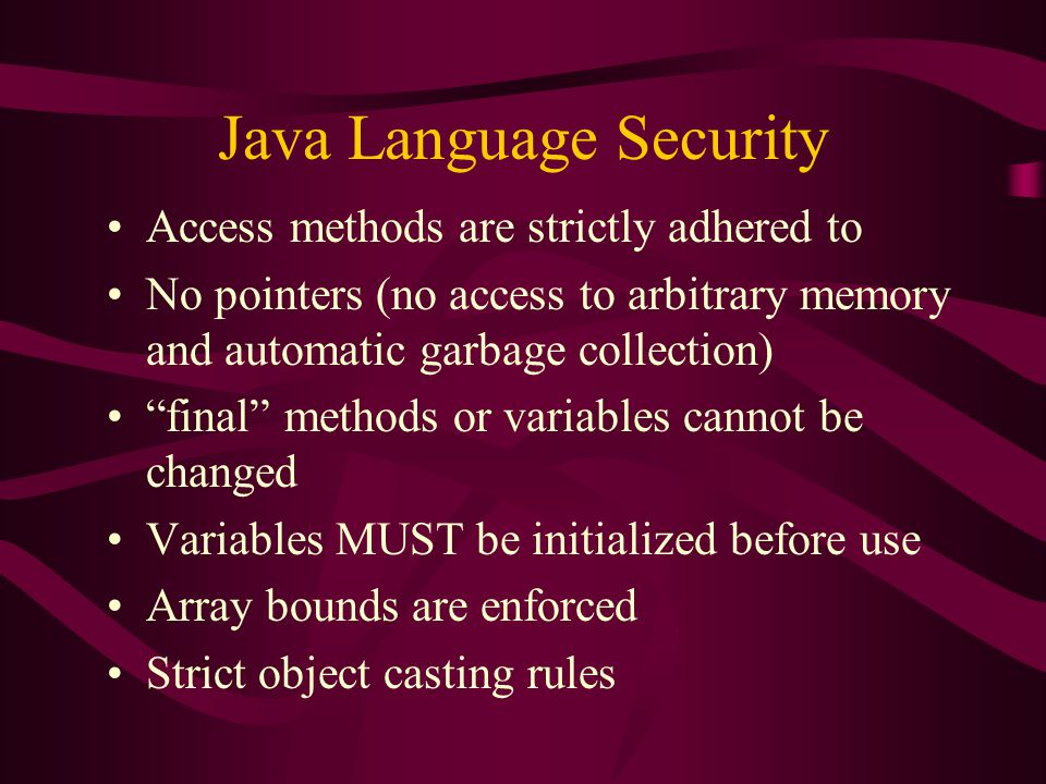 "Java Language Security Access methods are strictly adhered to No pointers (no access to arbitrary memory and automatic garbage collection) ""final"" met"