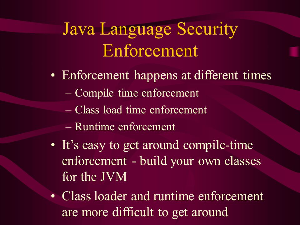 Java Language Security Enforcement Enforcement happens at different times –Compile time enforcement –Class load time enforcement –Runtime enforcement It's easy to get around compile-time enforcement - build your own classes for the JVM Class loader and runtime enforcement are more difficult to get around
