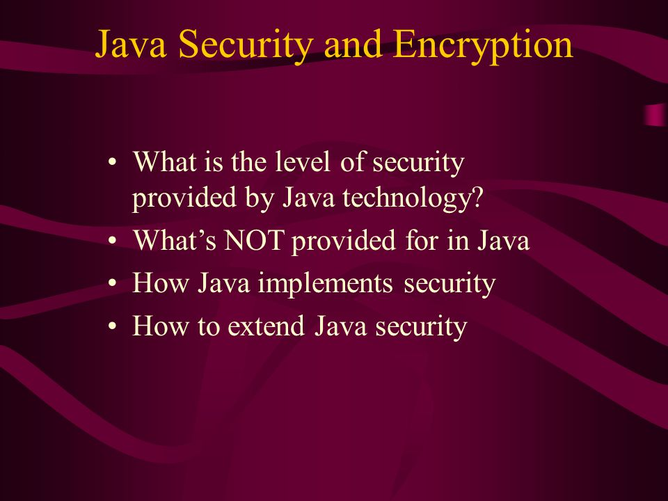 What is the level of security provided by Java technology? What's NOT provided for in Java How Java implements security How to extend Java security
