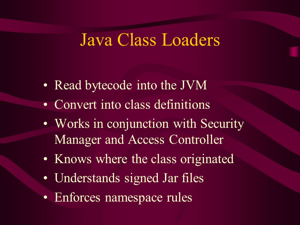 Java Class Loaders Read bytecode into the JVM Convert into class definitions Works in conjunction with Security Manager and Access Controller Knows wh
