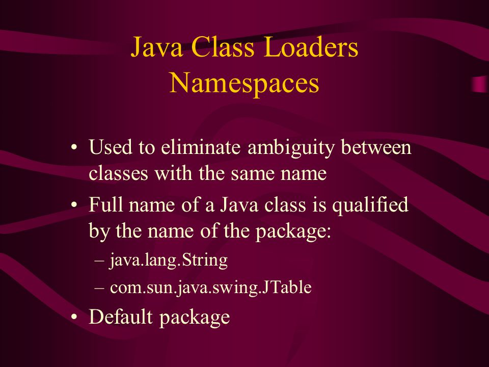 Java Class Loaders Namespaces Used to eliminate ambiguity between classes with the same name Full name of a Java class is qualified by the name of the
