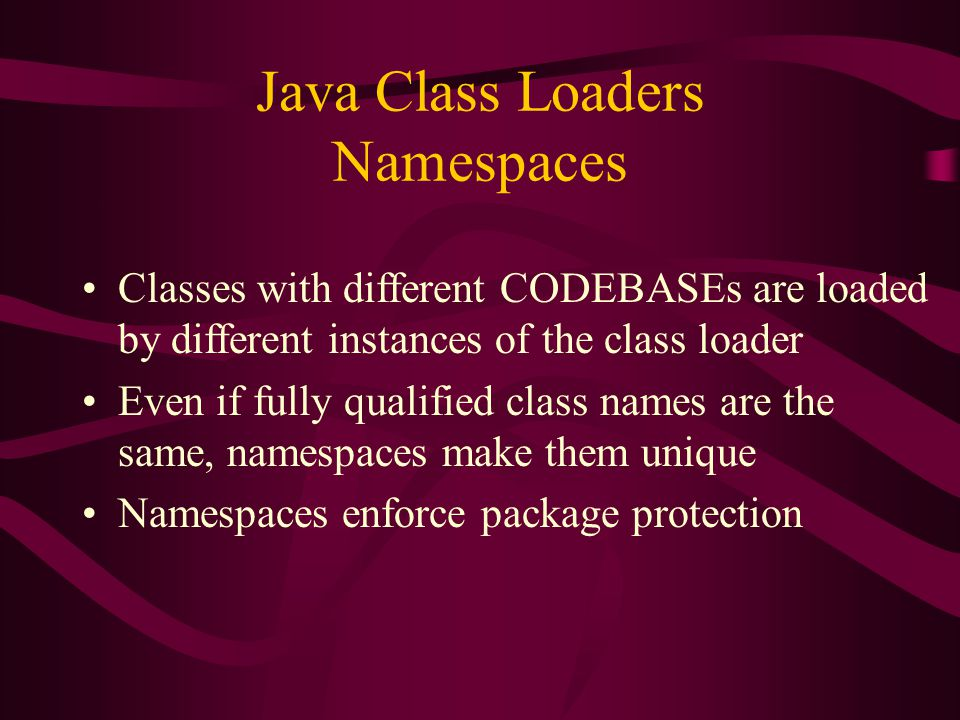 Java Class Loaders Namespaces Classes with different CODEBASEs are loaded by different instances of the class loader Even if fully qualified class nam