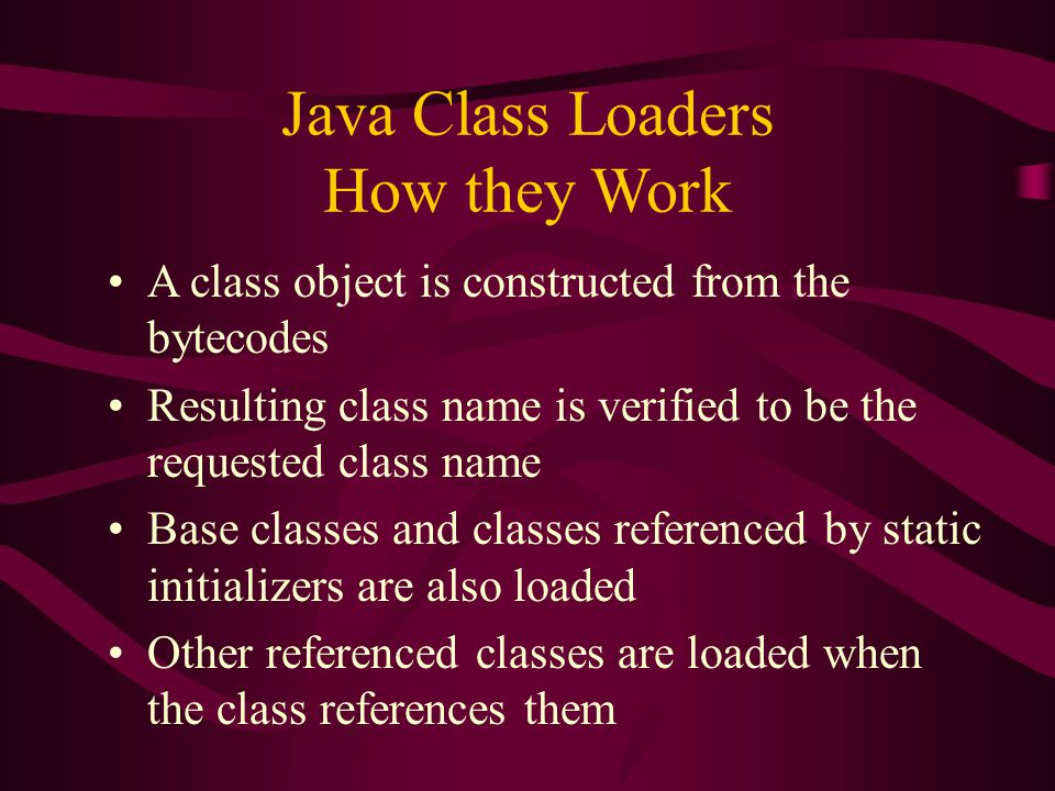 Java Class Loaders How they Work A class object is constructed from the bytecodes Resulting class name is verified to be the requested class name Base
