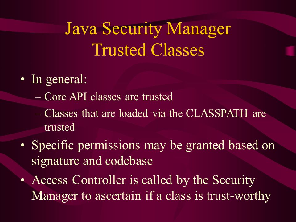 Java Security Manager Trusted Classes In general: –Core API classes are trusted –Classes that are loaded via the CLASSPATH are trusted Specific permis