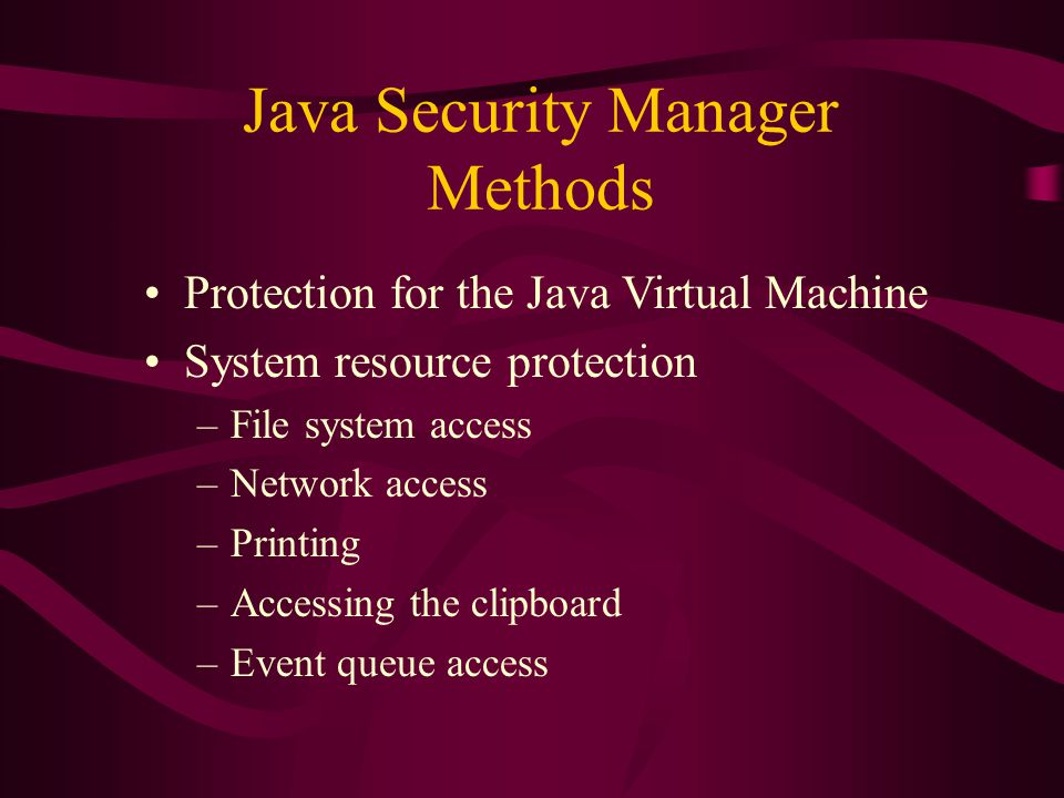 Java Security Manager Methods Protection for the Java Virtual Machine System resource protection –File system access –Network access –Printing –Access