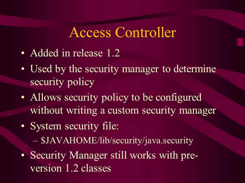 Access Controller Added in release 1.2 Used by the security manager to determine security policy Allows security policy to be configured without writi