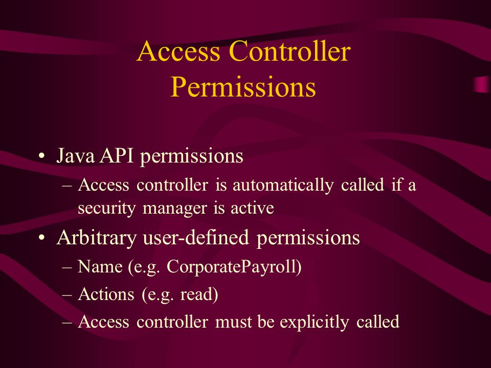Access Controller Permissions Java API permissions –Access controller is automatically called if a security manager is active Arbitrary user-defined p