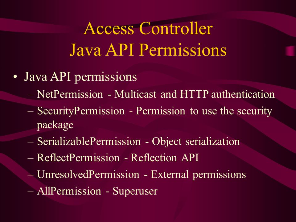 Access Controller Java API Permissions Java API permissions –NetPermission - Multicast and HTTP authentication –SecurityPermission - Permission to use the security package –SerializablePermission - Object serialization –ReflectPermission - Reflection API –UnresolvedPermission - External permissions –AllPermission - Superuser