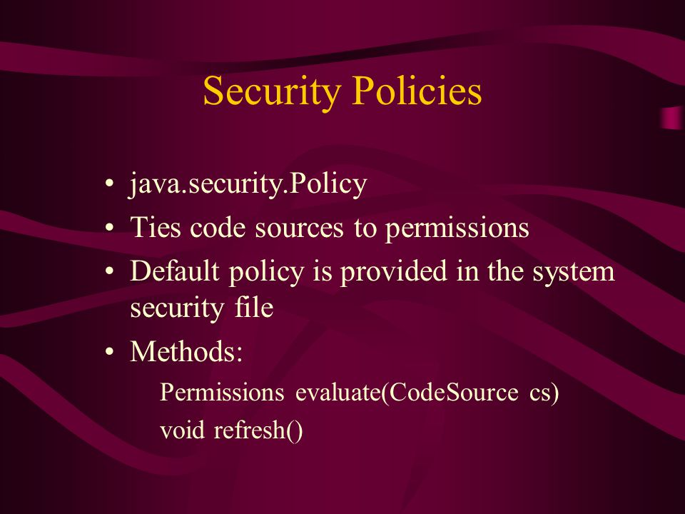 Security Policies java.security.Policy Ties code sources to permissions Default policy is provided in the system security file Methods: Permissions ev