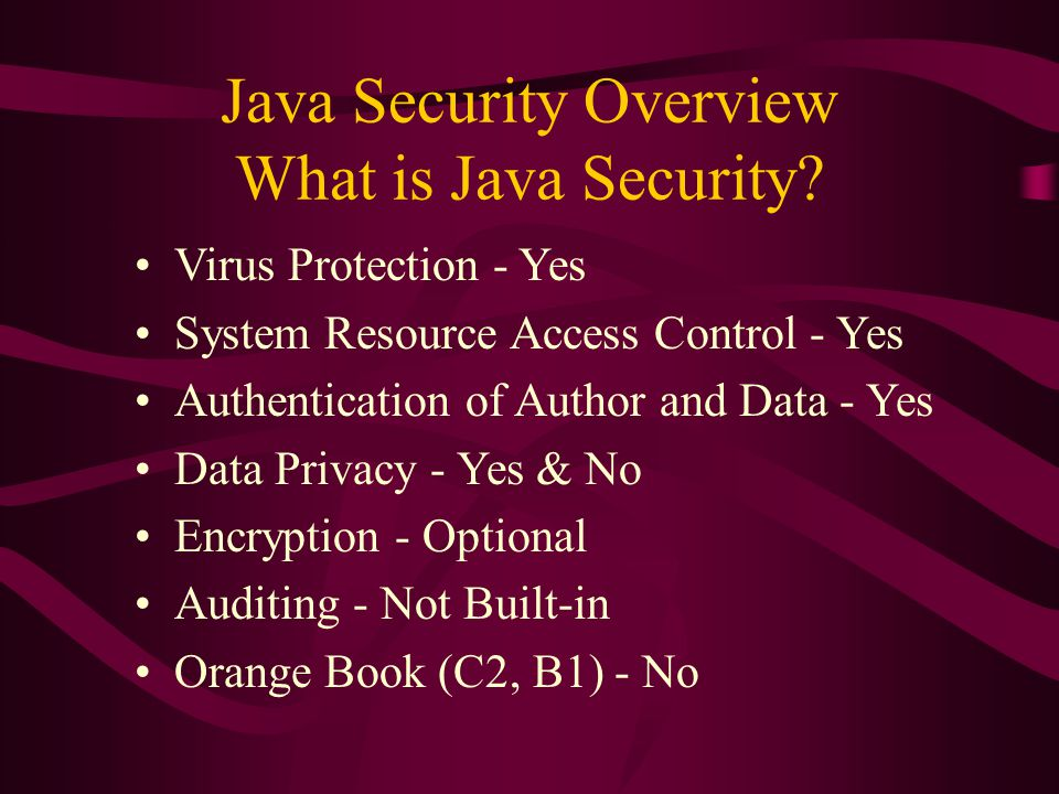 Java Security Overview What is Java Security? Virus Protection - Yes System Resource Access Control - Yes Authentication of Author and Data - Yes Data