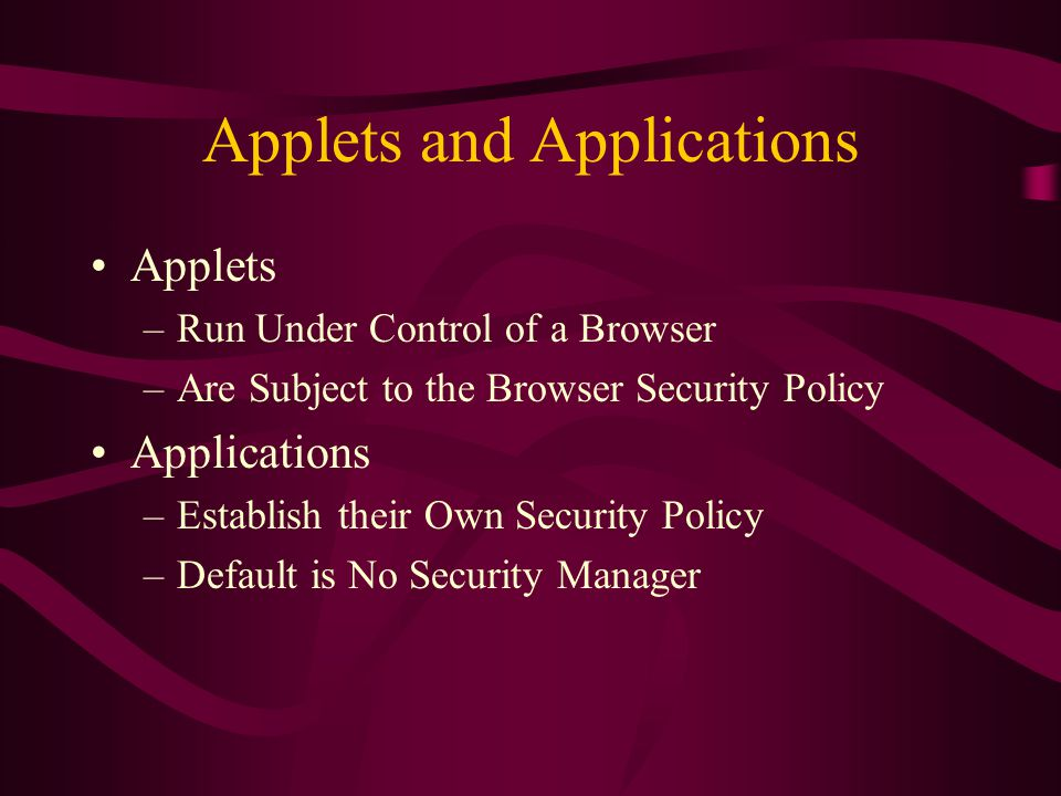 Applets and Applications Applets –Run Under Control of a Browser –Are Subject to the Browser Security Policy Applications –Establish their Own Securit