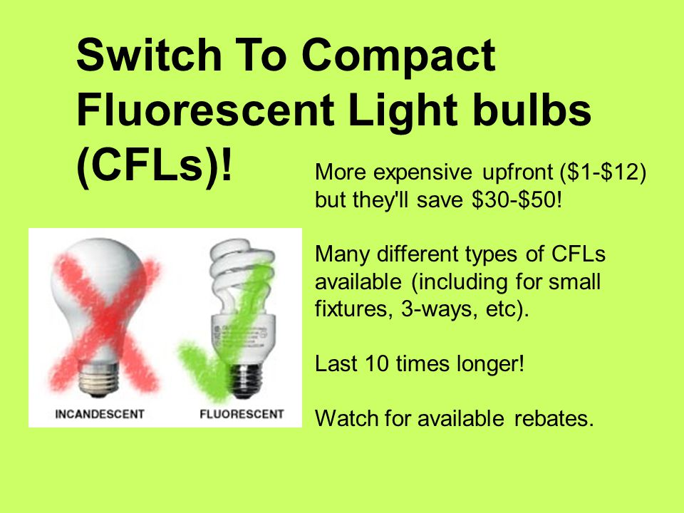 Switch To Compact Fluorescent Light bulbs (CFLs).