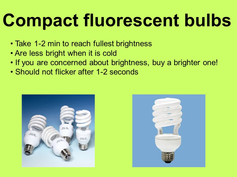 Compact fluorescent bulbs Take 1-2 min to reach fullest brightness Are less bright when it is cold If you are concerned about brightness, buy a brighter one.