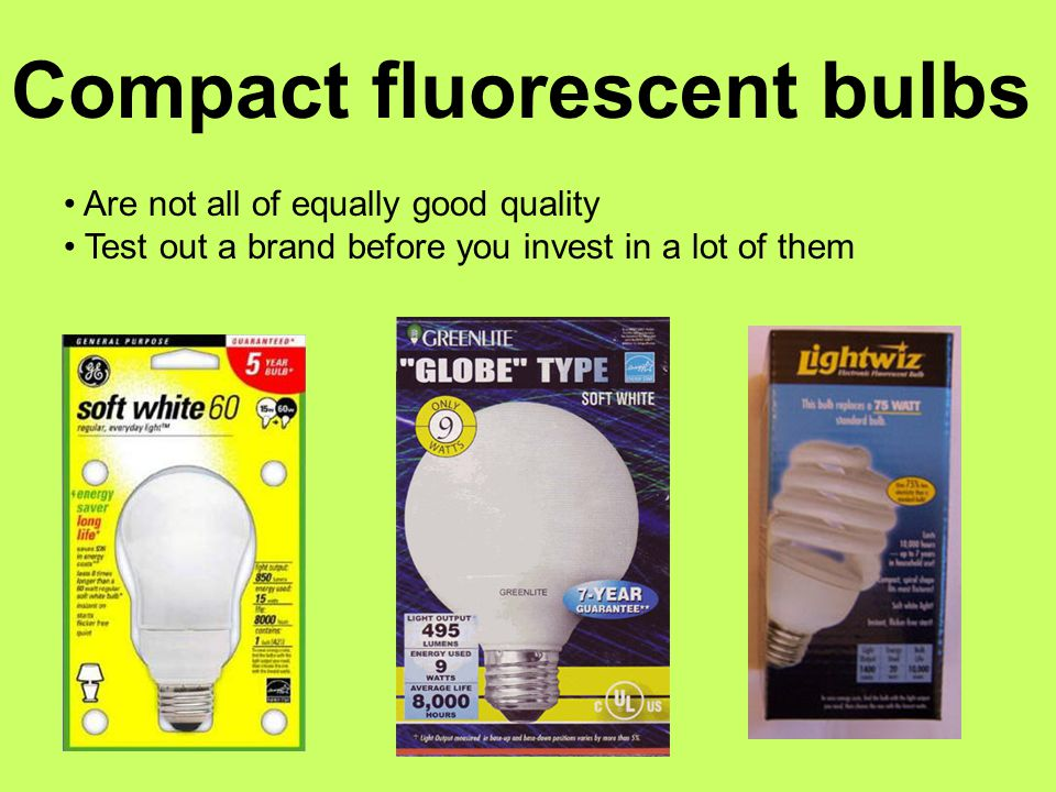 Are not all of equally good quality Test out a brand before you invest in a lot of them Compact fluorescent bulbs